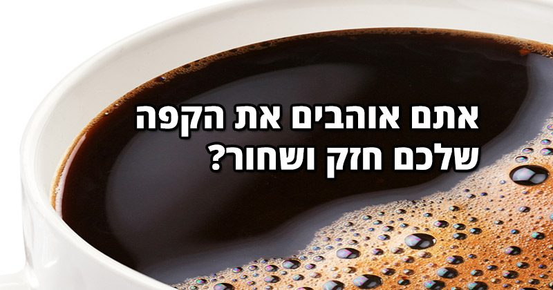 אתם אוהבים את הקפה שלכם חזק ושחור? זה מה שזה אומר עליכם
